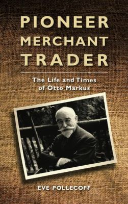 Pioneer Merchant Trader: The Life and Times of Otto Markus 9781848859371