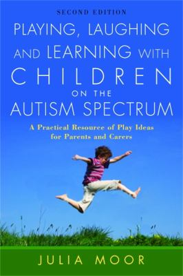 Playing, Laughing and Learning with Children on the Autism Spectrum: A Practical Resource of Play Ideas for Parents and Carers 9781843106081