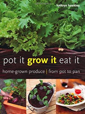 Pot It, Grow It, Eat It: Home-Grown Produce from Pot to Pan 9781847736659