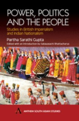 Power, Politics and the People: Studies in British Imperialism and Indian Nationalism 9781843310662