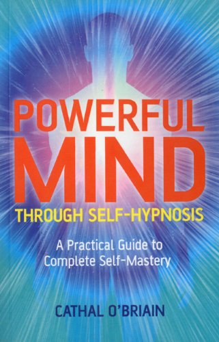 Powerful Mind Through Self-Hypnosis: A Practical Guide to Complete Self-Mastery 9781846942983