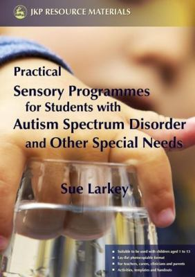 Practical Sensory Programmes for Students with Autism Spectrum Disorder and Other Special Needs: 9781843104797