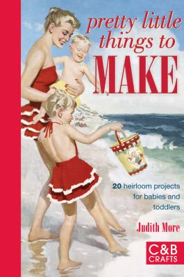 Pretty Little Things to Make: 20 Heirloom Projects for Babies and Toddlers 9781843405047