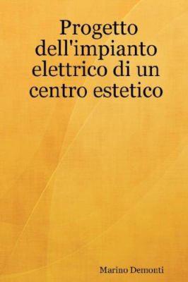 Progetto Dell'impianto Elettrico Di Un Centro Estetico 9781847990150