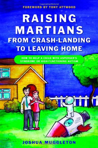 Raising Martians - From Crash-Landing to Leaving Home: How to Help a Child with Asperger's Syndrome or High-Functioning Autism 9781849050029