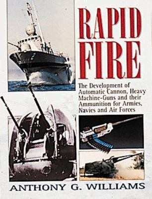 Rapid Fire: The Development of Automatic Cannon, Heavy Machine Guns and Their Ammunition for Armies, Navies and Air Forces 9781840371222