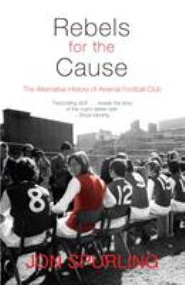 Rebels for the Cause: The Alternative History of Arsenal Football Club 9781840189001