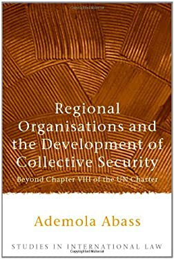 Regional Organisations and the Development of Collective Security: Beyond Chapter VIII of the Un Charter