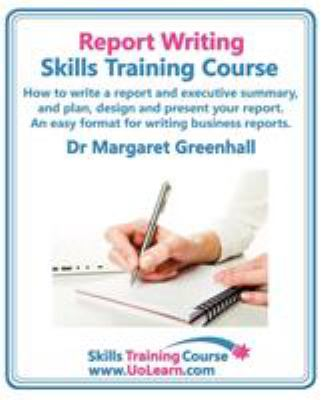 Report Writing Skills Training Course. How to Write a Report and Executive Summary, and Plan, Design and Present Your Report. an Easy Format for Writi 9781849370363