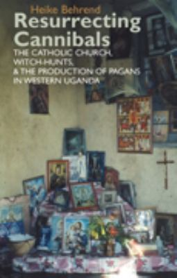 Resurrecting Cannibals: The Catholic Church, Witch-Hunts and the Production of Pagans in Western Uganda 9781847010391