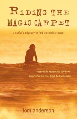 Riding the Magic Carpet: A Surfer's Odyssey to Find the Perfect Wave 9781840245028