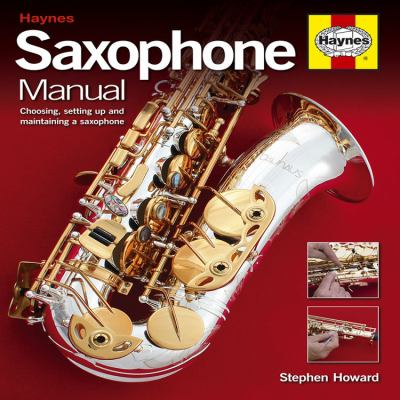 Saxophone Manual: The Step-By-Step Guide to Set-Up, Care and Maintenance 9781844256389