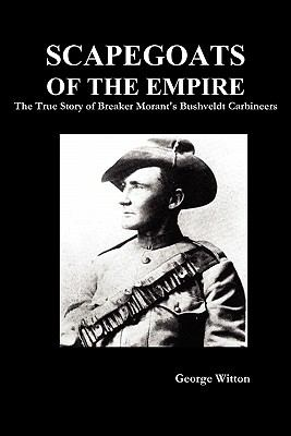Scapegoats of the Empire: The True Story of Breaker Morant's Bushveldt Carbineers 9781849026215