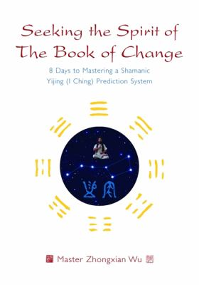 Seeking the Spirit of the Book of Change: 8 Days to Mastering a Shamanic Yijing (I Ching) Prediction System 9781848190207