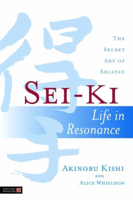Sei-Ki: Life in Resonance: The Secret Art of Shiatsu 9781848190429