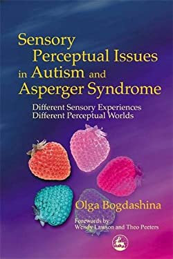 Sensory Perceptual Issues in Autism and Asperger Syndrome: Different Sensory Experiences, Different Perceptual Worlds 9781843101666