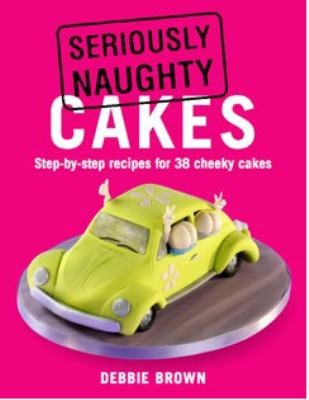 Seriously Naughty Cakes: Step-By-Step Recipes for 38 Cheeky Cakes 9781845378875