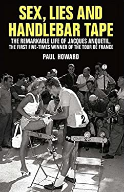 Sex, Lies and Handlebar Tape: The Remarkable Life of Jacques Anquetil, the First Five-Times Winner of the Tour de France 9781845963019