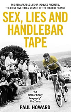 Sex, Lies and Handlebar Tape: The Remarkable Life of Jacques Anquetil, the First Five-Times Winner of the Tour de France 9781845964610