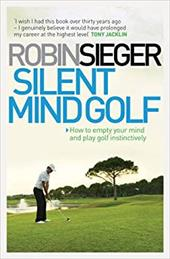 Silent Mind Golf: How to Get Out of Your Own Way and Play Golf Intuitively and Instinctively 18318240
