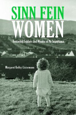 Sinn Fein Women: Footnoted Foot Soldiers and Women of No Importance 9781846450150