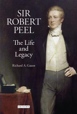 Sir Robert Peel: The Life and Legacy