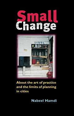 Small Change: About the Art of Practice and the Limits of Planning in Cities 9781844070053
