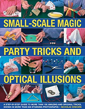 Small-Scale Magic, Party Tricks & Optical Illusions: A Step-By-Step Guide to More Than 100 Amazing and Original Tricks 9781844767007