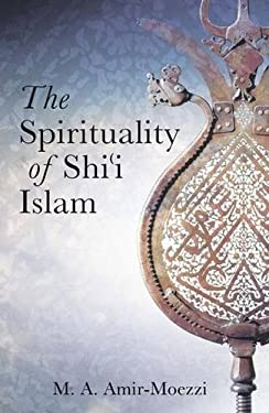 The Spirituality of Shi'i Islam: Belief and Practices 9781845117382