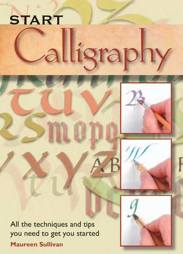 Start Calligraphy: All the Techniques and Tips You Need to Get You Started 9781844486380