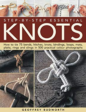 Step-By-Step Essential Knots: How to Tie 75 Bends, Hitches, Knots, Bindings, Loops, Mats, Plaits, Rings and Slings in 500 Practical Colour Photograp 9781844767847