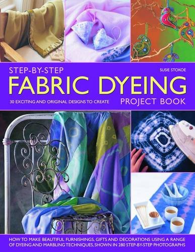 Step-By-Step Fabric Dyeing Project Book: 30 Exciting and Original Designs to Create 9781844767694