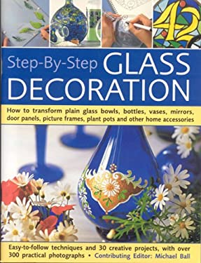 Step-By-Step Glass Decoration: How to Transform Plain Glass Bowls, Bottles, Vases, Mirrors, Door Panels, Picture Frames, Plant Pots and Other Home Ac 9781844765003