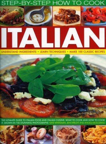 Step-By-Step How to Cook Italian: Understand Ingredients, Learn Techniques, Make 100 Classic Recipes 9781844766239