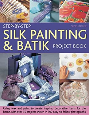 Step-By-Step Silk Painting & Batik Project Book: Using Wax and Paint to Create Inspired Decorative Items for the Home, with 35 Projects Shown in 300 E 9781844767724