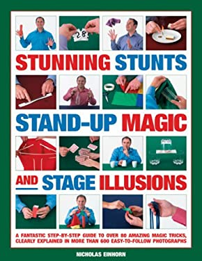 Stunning Stunts, Stand-Up Magic and Stage Illustratedions: A Fantastic Step-By-Step Guide to Over 75 Amazing Magic Tricks, Clearly Explained in More T 9781844765423