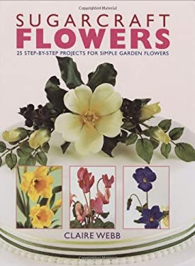 Sugarcraft Flowers: 25 Step-By-Step Projects for Simple Garden Flowers 9781845372828
