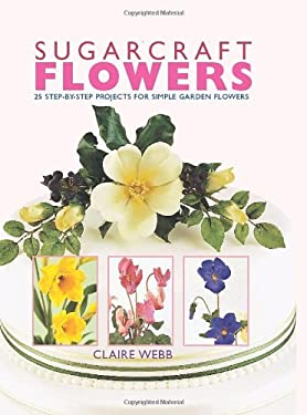 Sugarcraft Flowers: 25 Step-By-Step Projects for Simple Garden Flowers 9781847736635