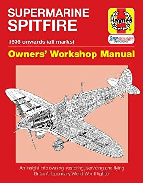 Supermarine Spitfire Owners' Workshop Manual: 1936 Onwards (All Marks): An Insight Into Owning, Restoring, Servicing and Flying Britain's Legendary Wo 9781844254620