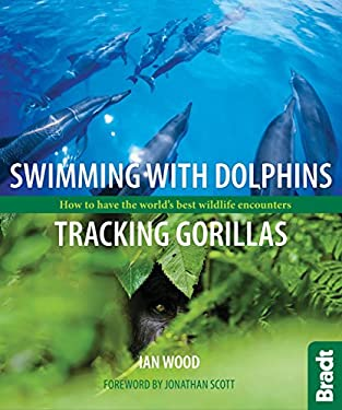 Swimming with Dolphins, Tracking Gorillas: How to Have the World's Best Wildlife Encounters 9781841624044