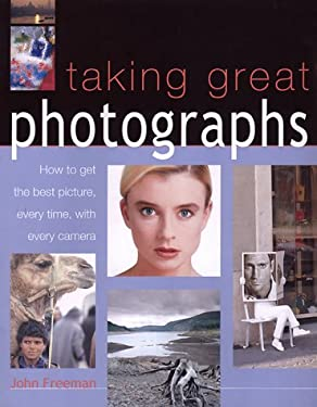 Taking Great Photographs: How to Get the Best Picture, Every Time, with Every Camera 9781842152287