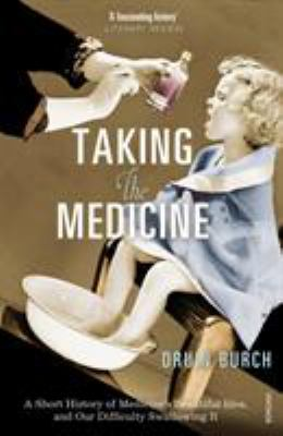Taking the Medicine: A Short History of Medicine's Beautiful Idea and Our Difficulty Swallowing It 9781845951504