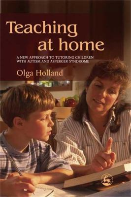 Teaching at Home: A New Approach to Tutoring Children with Autism and Asperger Syndrome 9781843107873