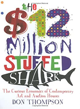 The $12 Million Stuffed Shark: The Curious Economics of Contemporary Art 9781845133023