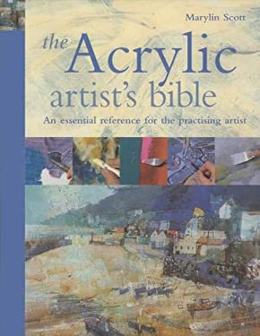 The Acrylic Artist's Bible: The Essential Reference for the Practicing Artist 9781844480920