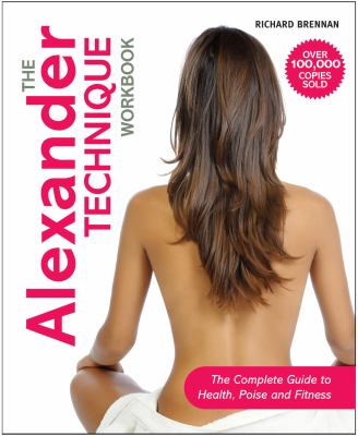 The Alexander Technique Workbook: The Complete Guide to Health, Poise and Fitness 9781843405948