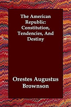 The American Republic: Constitution, Tendencies, and Destiny 9781847029294
