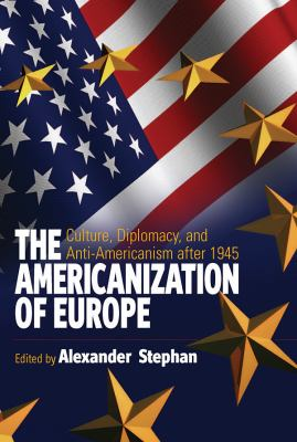 The Americanization of Europe: Culture, Diplomacy, and Anti-Americanism After 1945 9781845454869