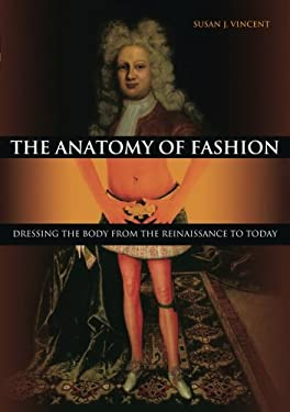 The Anatomy of Fashion: Dressing the Body from the Renaissance to Today 9781845207649