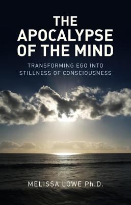 The Apocalypse of the Mind: Transforming Ego Into Stillness of Consciousness 9781846944307